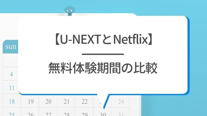 【U-NEXTとNetflix】無料体験期間の比較