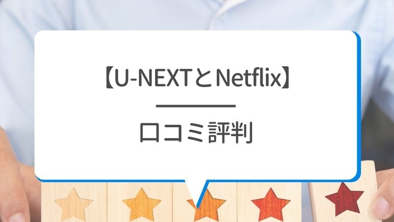【U-NEXTとNetflix】口コミ評判