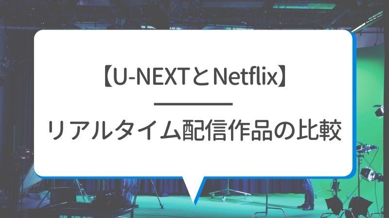 【U-NEXTとNetflix】リアルタイム配信作品の比較