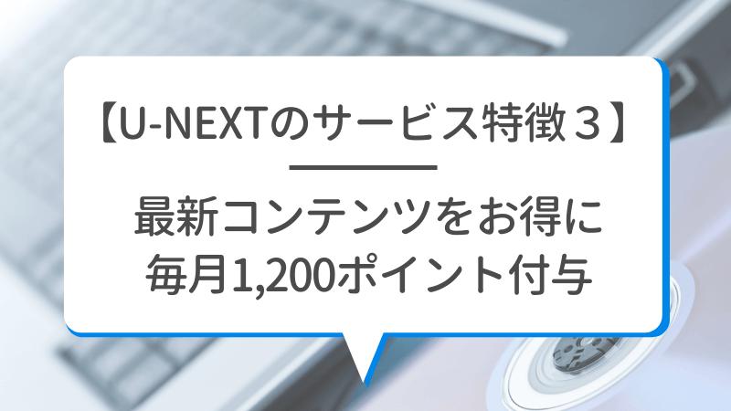 【U-NEXTのサービス特徴3】最新コンテンツをお得に 毎月1,200ポイント付与