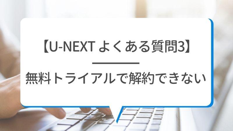 【U-NEXT よくある質問3】無料トライアルで解約できない