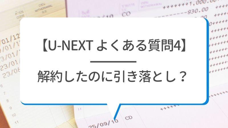 【U-NEXT よくある質問4】解約したのに引き落とし?