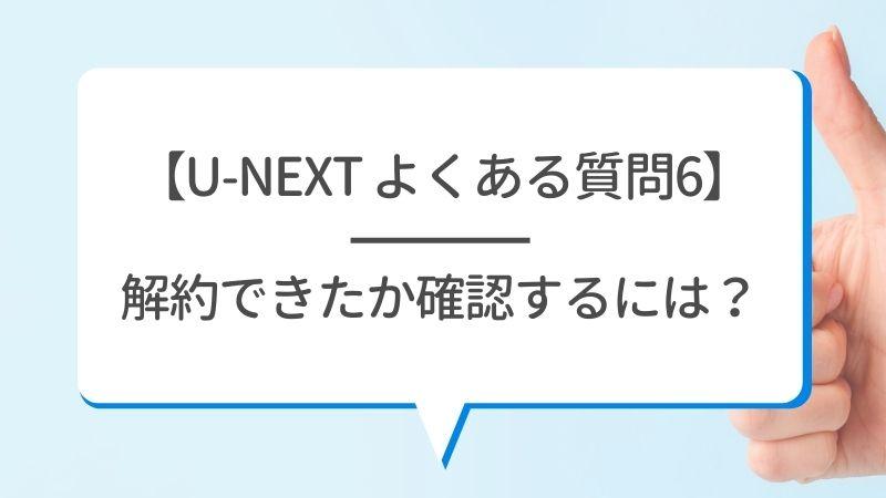 【U-NEXT よくある質問6】解約できたか確認するには?