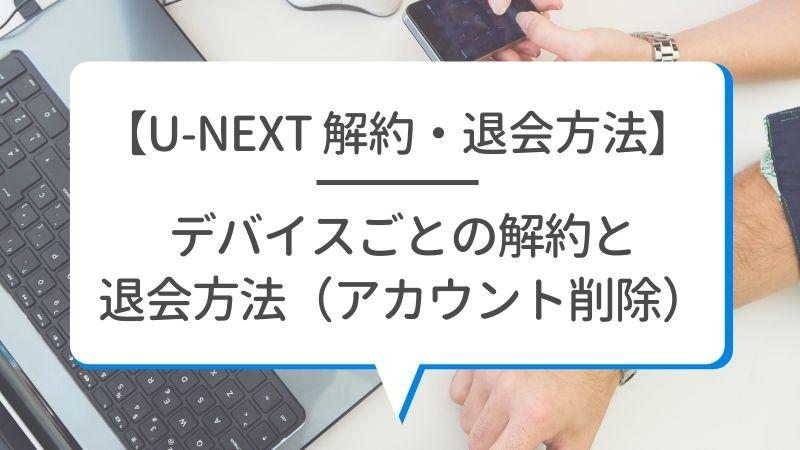 【U-NEXT 解約・退会方法】デバイスごとの解約と退会方法(アカウント削除)