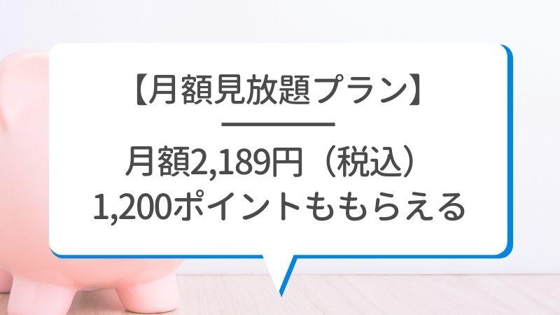 【月額見放題プラン】月額2,189円(税込)1,200ポイントももらえる