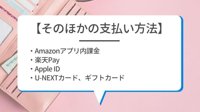 【そのほかの支払い方法】・Amazonアプリ内課金 ・楽天Pay ・AppleID ・U-NEXTカード、ギフトカード