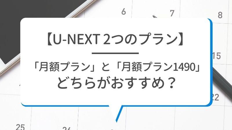 【U-NEXT 2つのプラン】「月額プラン」と「月額プラン1490」どちらがおすすめ?