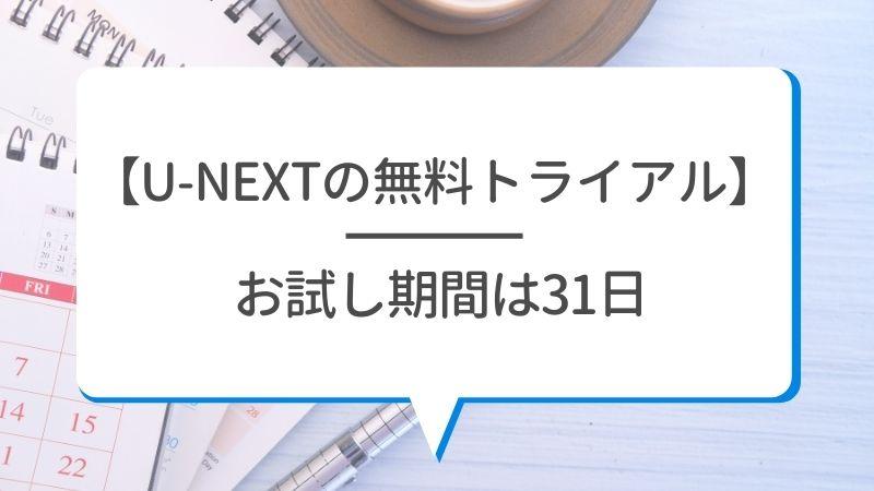 【U-NEXTの無料トライアル】お試し期間は31日