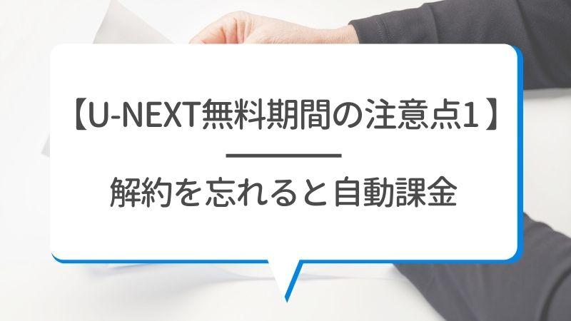【U-NEXTの無料期間の注意点1】解約を忘れると自動課金