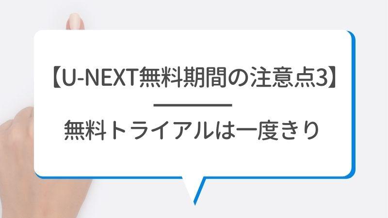 【U-NEXTの無料期間の注意点3】無料トライアルは一度きり