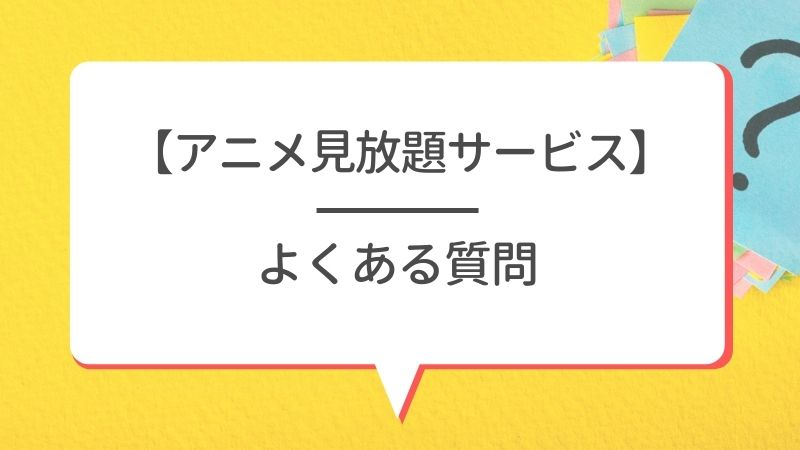 【アニメ見放題サービス】よくある質問