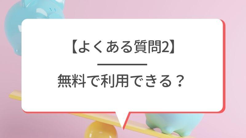 【よくある質問2】無料で利用できる?