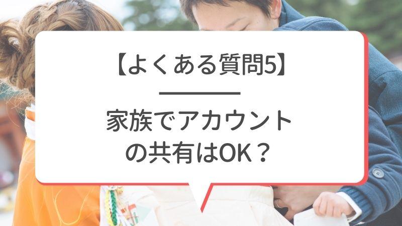 【よくある質問5】家族でアカウントの共有はOK?