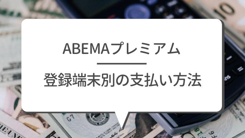 ABEMAプレミアム 登録端末別の支払い方法