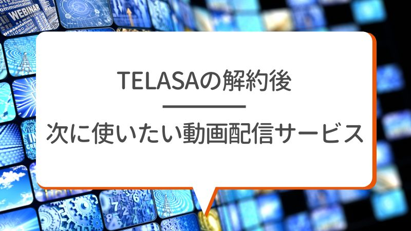 TELASAを解約後 次に使いたい動画配信サービス