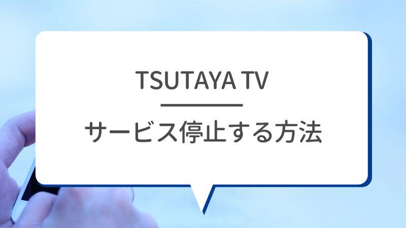 TSUTAYA TV サービス停止する方法