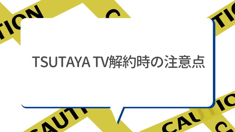 TSUTAYA TV解約時の注意点