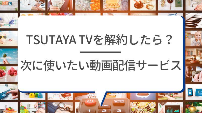 TSUTAYA TVを解約したら? 次に使いたい動画配信サービス