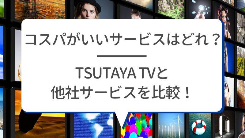 コスパがいいサービスはどれ?TSUTAYA TVと他社サービスを比較!
