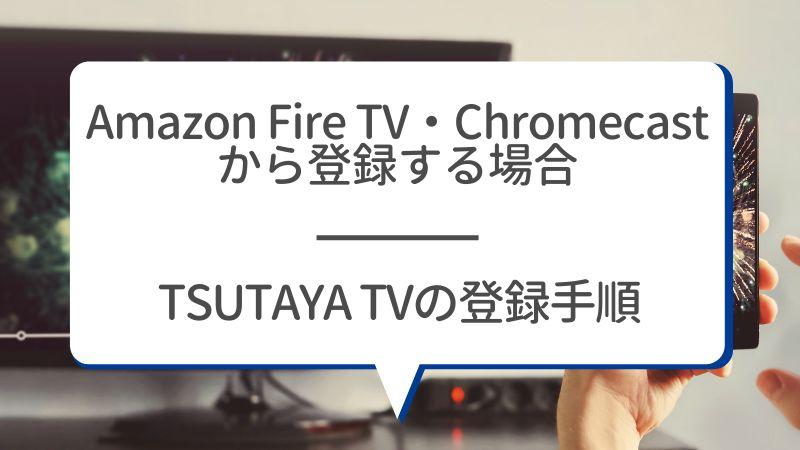 Amazon Fire TV・Chromecastから登録する場合 TSUTAYA TVの登録手順