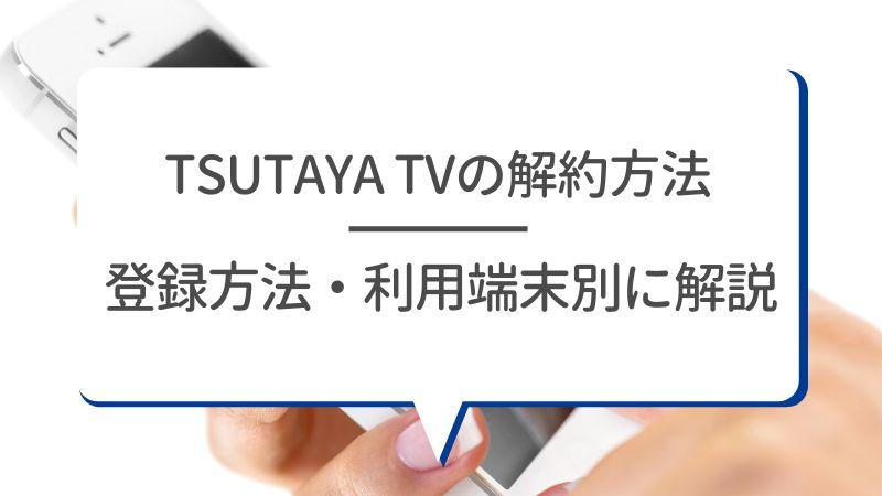 TSUTAYA TVの解約方法【登録方法・利用端末別】