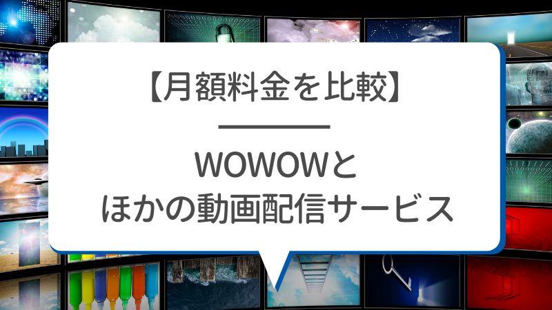 【月額料金を比較】WOWOWとほかの動画配信サービス