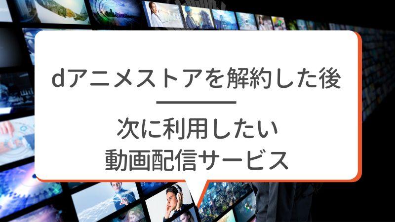 dアニメストアを解約した後 次に利用したい動画配信サービス