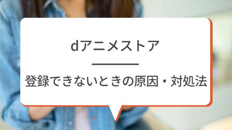 【dアニメストア 】登録できないときの原因・対処法
