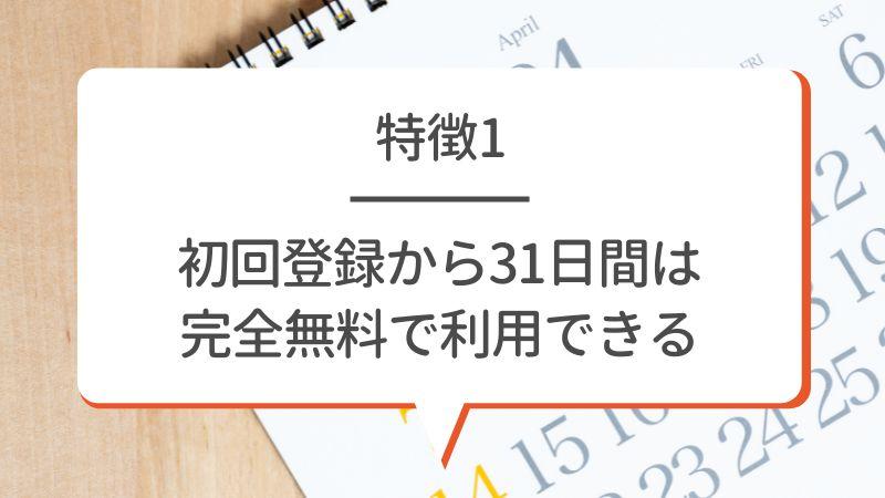 特徴1 初回登録から31日間は完全無料で利用できる