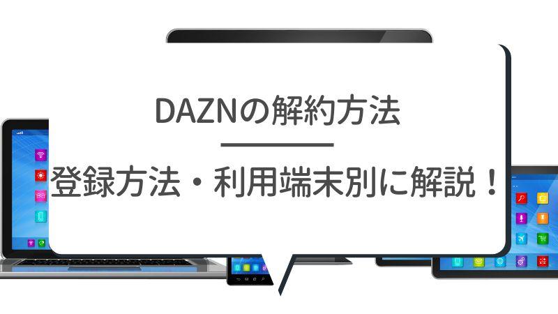 DAZNの解約方法 登録方法・利用端末別に解説!