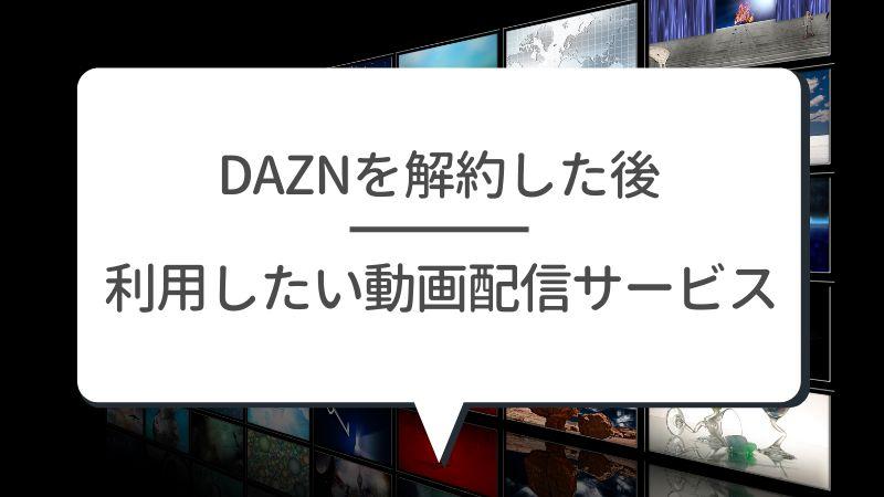 DAZNを解約した後 利用したい動画配信サービス