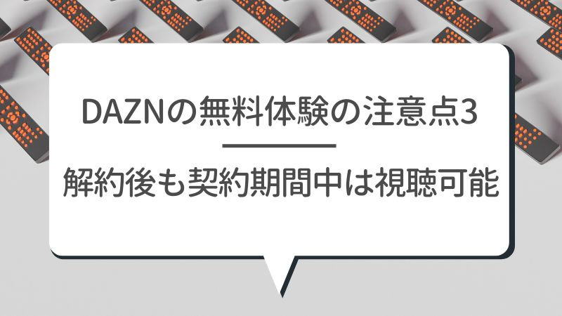 DAZNの無料体験の注意点3 解約後も契約期間中は視聴可能