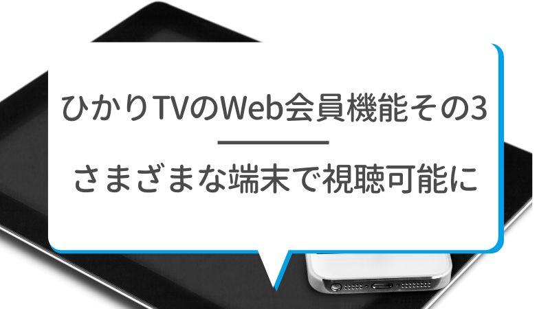 ひかりTVのWeb会員機能その3 さまざまな端末で視聴可能に