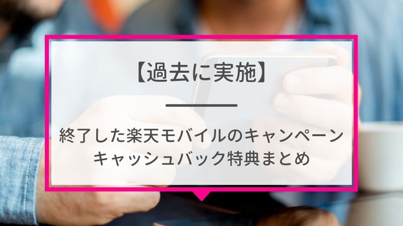 【過去に実施】終了した楽天モバイルのキャンペーン・キャッシュバック特典まとめ