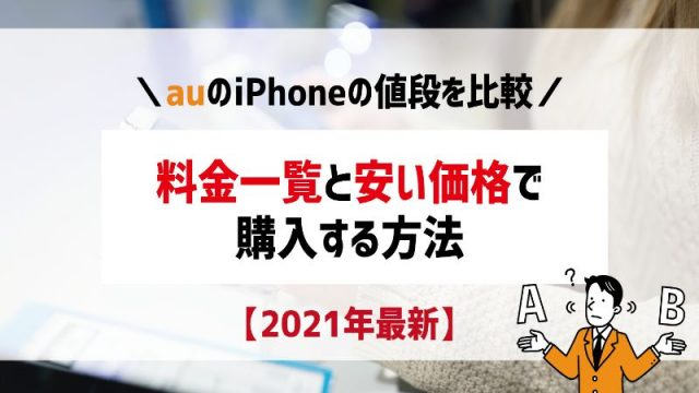 【2021年】auのiPhoneの値段を比較!料金一覧と安い価格で購入する方法