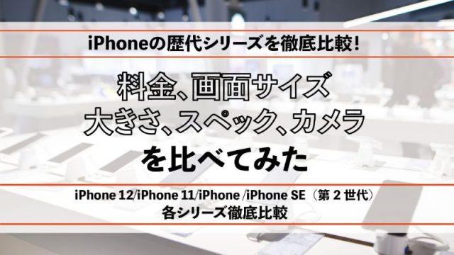 iPhoneの歴代シリーズを徹底比較!料金、画面サイズ、大きさ、スペック、カメラを比べてみた
