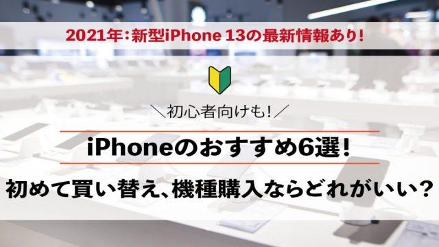 iPhoneのおすすめ6選!はじめて買い替え、機種購入ならどれがいい?初心者向けも!