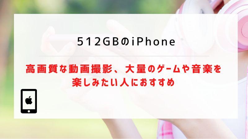 512GBのiPhone:高画質な動画撮影、大量のゲームや音楽を楽しみたい人におすすめ