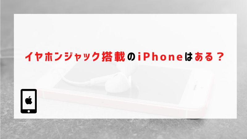 イヤホンジャック搭載のiPhoneはある?