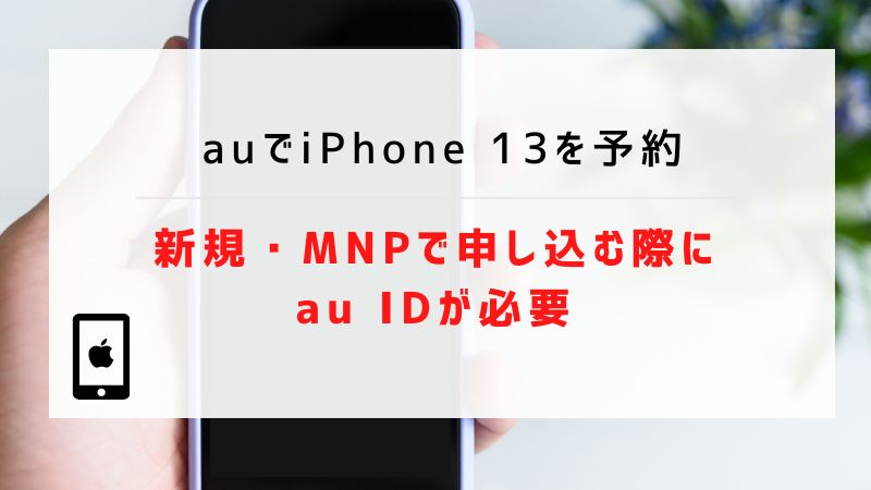 auでiPhone 13を予約|新規・MNPで申し込む際にau IDが必要