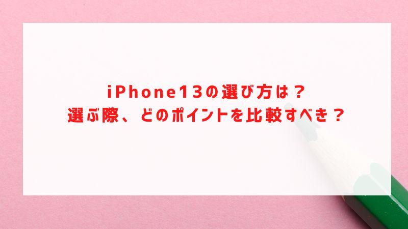 iPhone13の選び方は?選ぶ際、どのポイントを比較すべき?