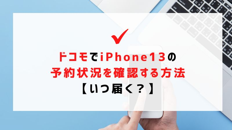 ドコモでiPhone13の予約状況を確認する方法【いつ届く?】