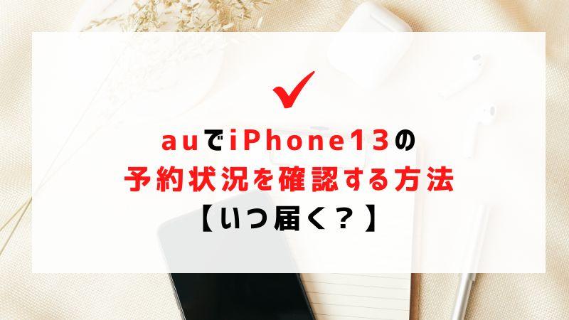 auでiPhone13の予約状況を確認する方法【いつ届く?】