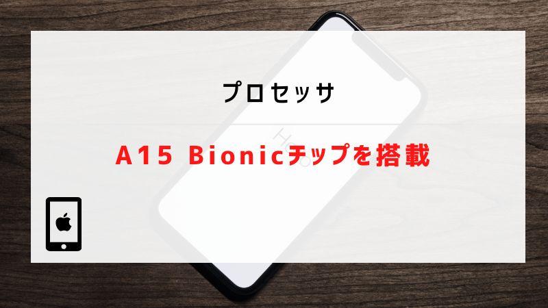 プロセッサ|A15 Bionicチップを搭載