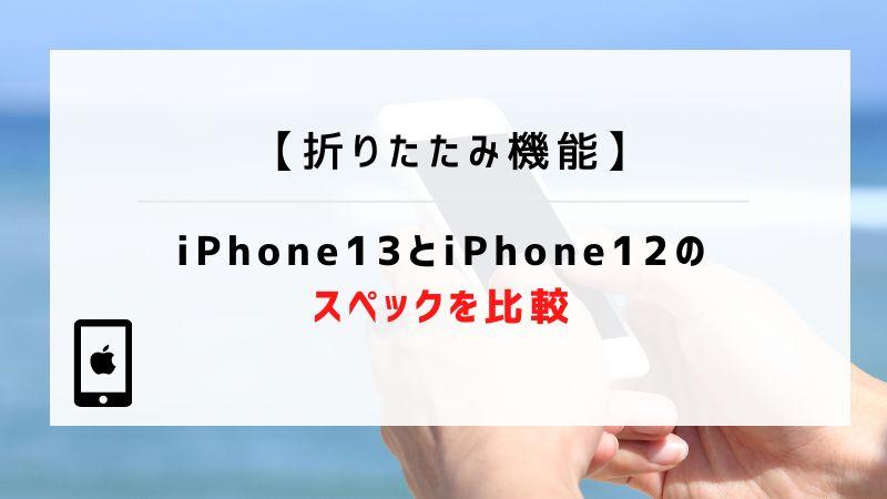 【折りたたみ機能】iPhone13とiPhone12のスペックを比較