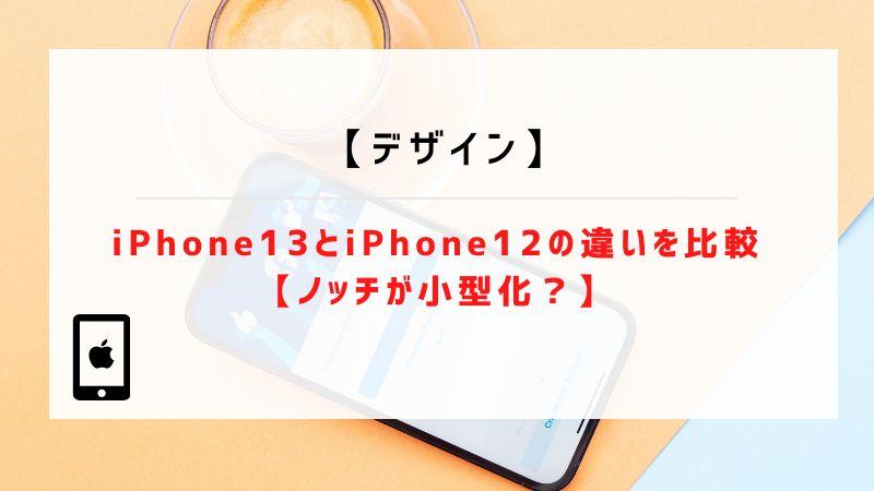 【デザイン】iPhone13とiPhone12の違いを比較【ノッチが小型化?】