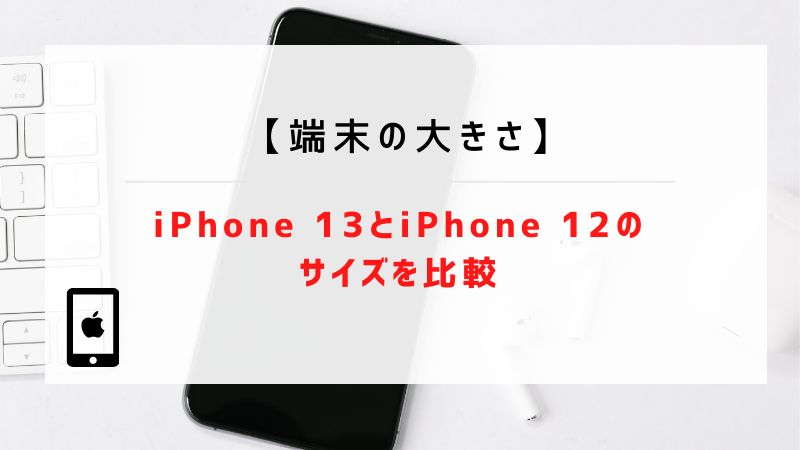 【端末の大きさ】iPhone 13とiPhone 12のサイズを比較