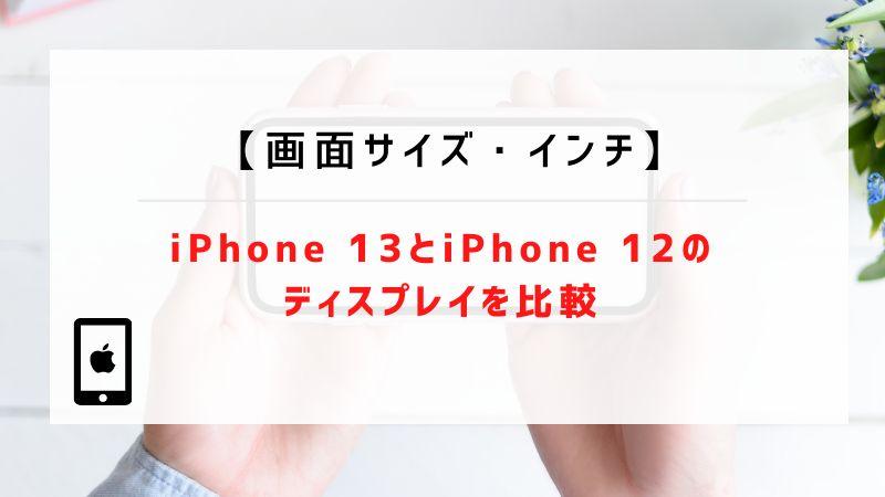 【画面サイズ・インチ】iPhone 13とiPhone 12のディスプレイを比較