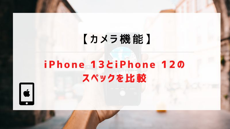 【カメラ機能】iPhone13とiPhone12のスペックを比較
