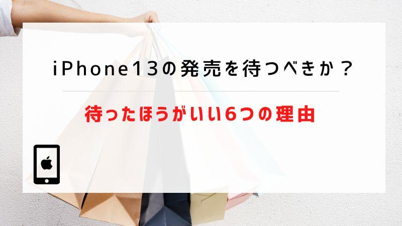 iPhone13の発売を待つべきか?待ったほうがいい6つの理由